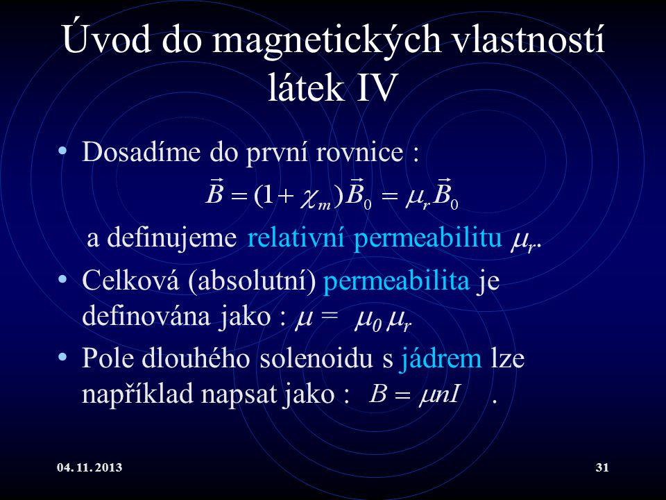 04. 11. 201331 Úvod do magnetických vlastností látek IV Dosadíme do první rovnice : a definujeme relativní permeabilitu  r. Celková (absolutní) perme