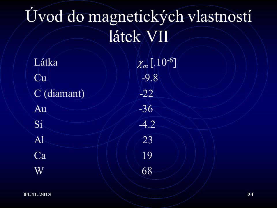 04. 11. 201334 Úvod do magnetických vlastností látek VII Látka  m [.10 -6 ] Cu -9.8 C (diamant) -22 Au -36 Si -4.2 Al 23 Ca 19 W 68