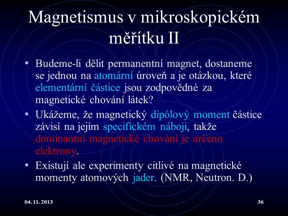 04. 11. 201336 Magnetismus v mikroskopickém měřítku II Budeme-li dělit permanentní magnet, dostaneme se jednou na atomární úroveň a je otázkou, které