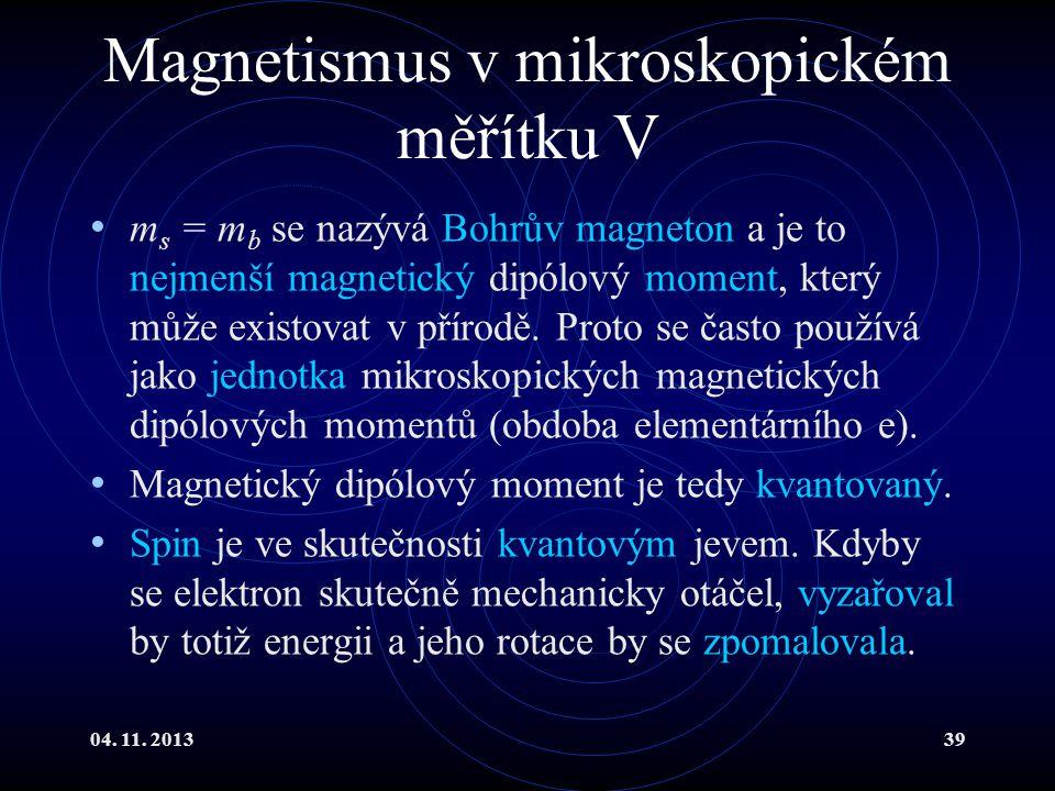 04. 11. 201339 Magnetismus v mikroskopickém měřítku V m s = m b se nazývá Bohrův magneton a je to nejmenší magnetický dipólový moment, který může exis