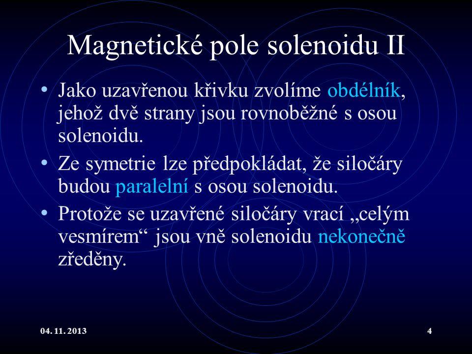 04. 11. 20134 Magnetické pole solenoidu II Jako uzavřenou křivku zvolíme obdélník, jehož dvě strany jsou rovnoběžné s osou solenoidu. Ze symetrie lze