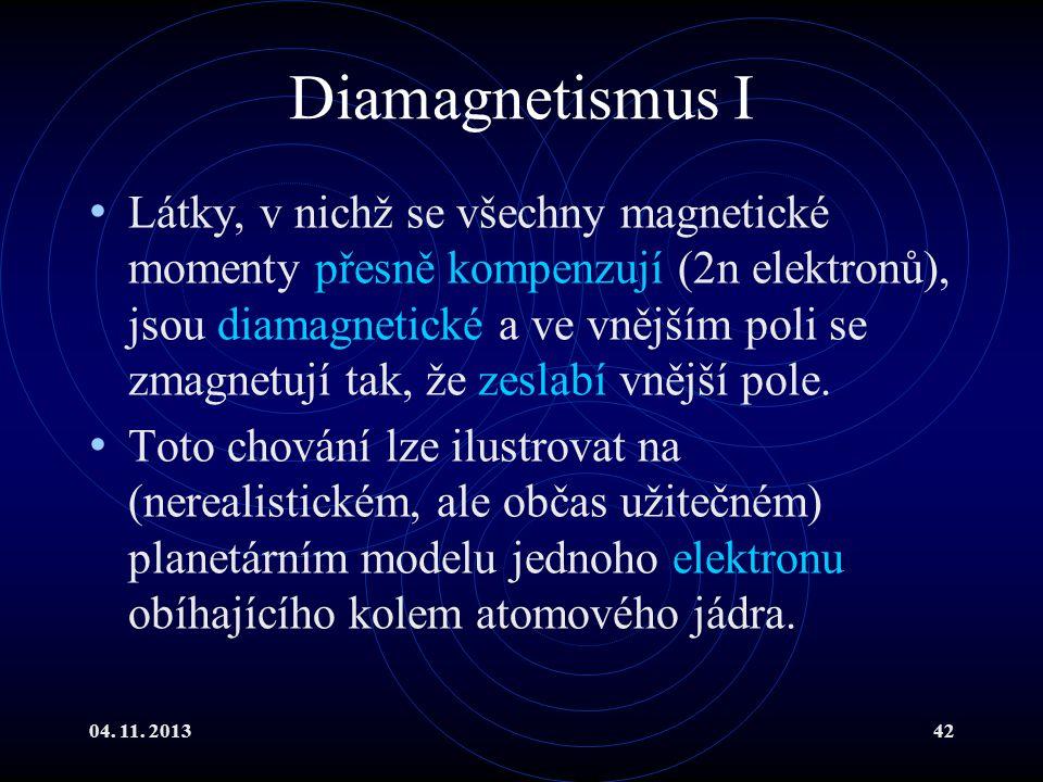 04. 11. 201342 Diamagnetismus I Látky, v nichž se všechny magnetické momenty přesně kompenzují (2n elektronů), jsou diamagnetické a ve vnějším poli se