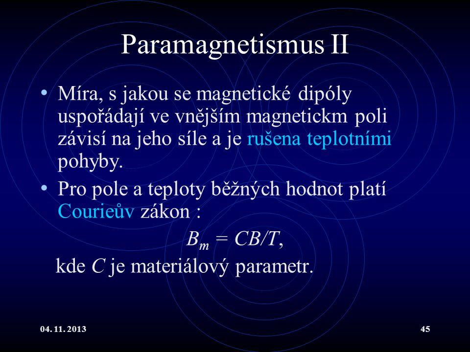 04. 11. 201345 Paramagnetismus II Míra, s jakou se magnetické dipóly uspořádají ve vnějším magnetickm poli závisí na jeho síle a je rušena teplotními