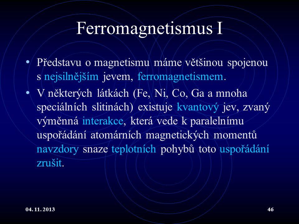 04. 11. 201346 Ferromagnetismus I Představu o magnetismu máme většinou spojenou s nejsilnějším jevem, ferromagnetismem. V některých látkách (Fe, Ni, C