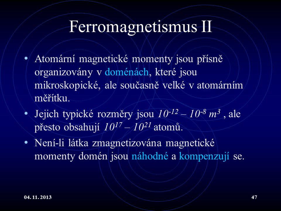 04. 11. 201347 Ferromagnetismus II Atomární magnetické momenty jsou přísně organizovány v doménách, které jsou mikroskopické, ale současně velké v ato