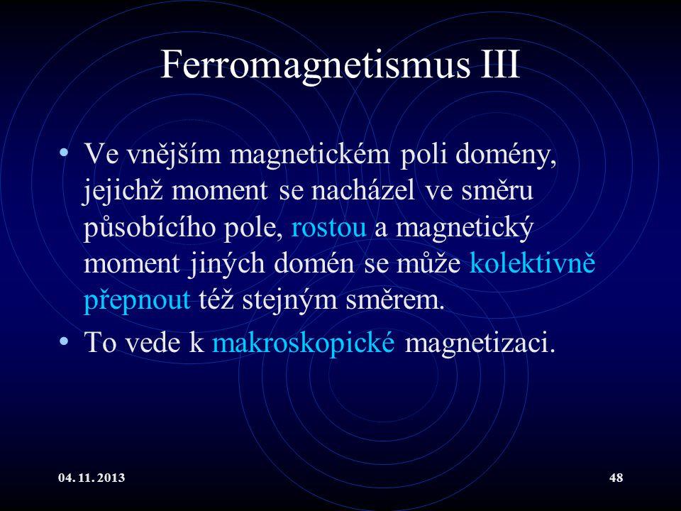 04. 11. 201348 Ferromagnetismus III Ve vnějším magnetickém poli domény, jejichž moment se nacházel ve směru působícího pole, rostou a magnetický momen