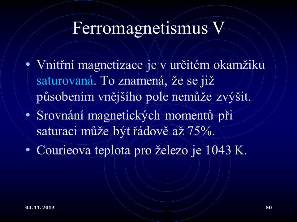 04. 11. 201350 Ferromagnetismus V Vnitřní magnetizace je v určitém okamžiku saturovaná. To znamená, že se již působením vnějšího pole nemůže zvýšit. S