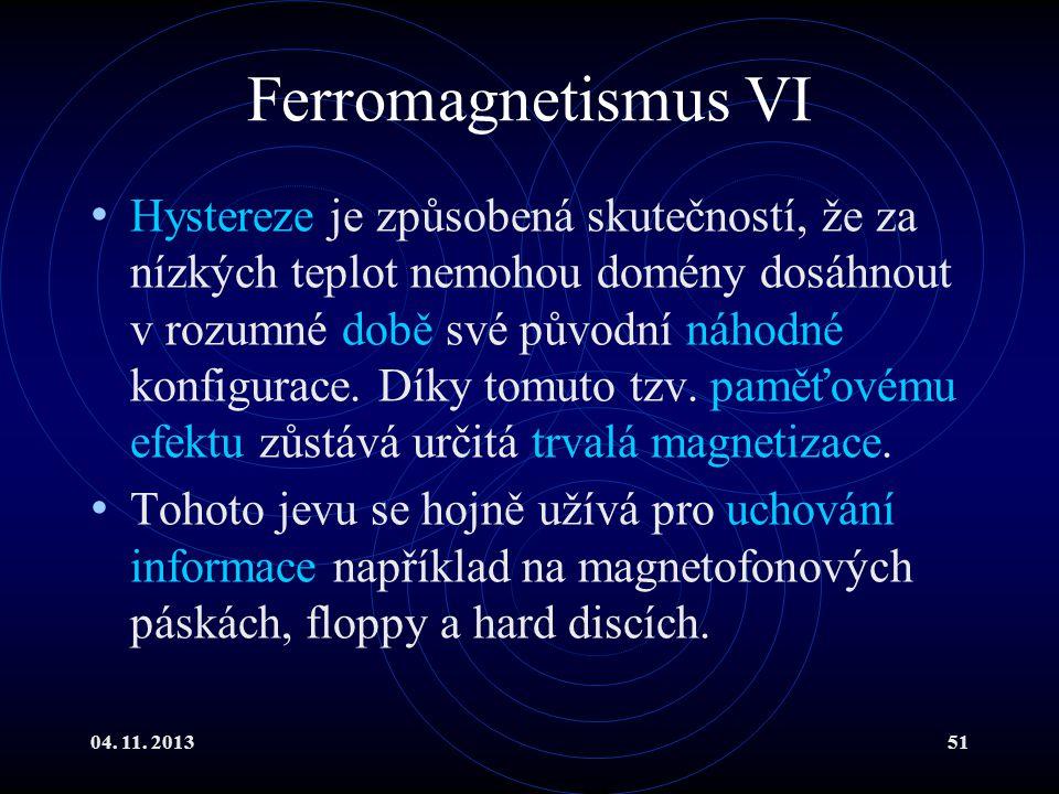 04. 11. 201351 Ferromagnetismus VI Hystereze je způsobená skutečností, že za nízkých teplot nemohou domény dosáhnout v rozumné době své původní náhodn
