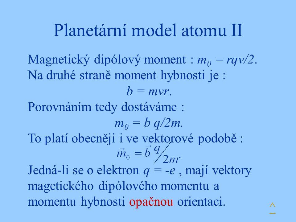 Planetární model atomu II Magnetický dipólový moment : m 0 = rqv/2. Na druhé straně moment hybnosti je : b = mvr. Porovnáním tedy dostáváme : m 0 = b