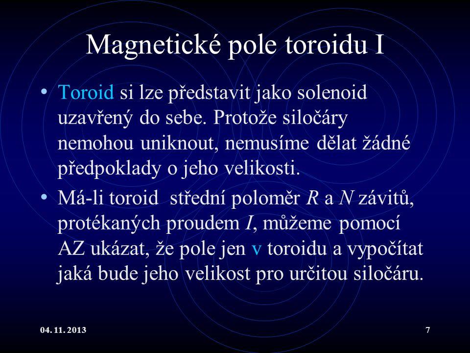 04. 11. 20137 Magnetické pole toroidu I Toroid si lze představit jako solenoid uzavřený do sebe. Protože siločáry nemohou uniknout, nemusíme dělat žád