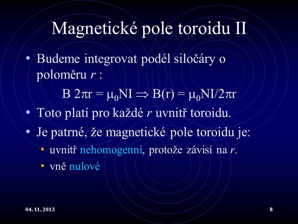 04. 11. 20138 Magnetické pole toroidu II Budeme integrovat podél siločáry o poloměru r : B 2  r =  0 NI  B(r) =  0 NI/2  r Toto platí pro každé r