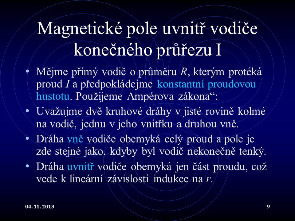 04. 11. 20139 Magnetické pole uvnitř vodiče konečného průřezu I Mějme přímý vodič o průměru R, kterým protéká proud I a předpokládejme konstantní prou