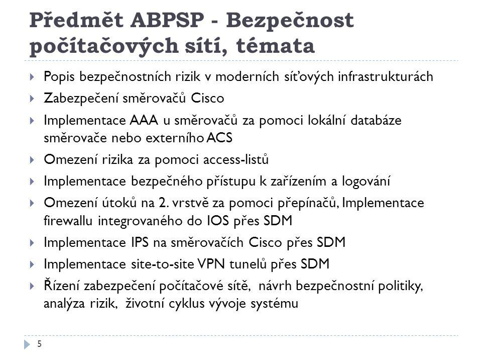 Předmět ABPSP - Bezpečnost počítačových sítí, témata 5  Popis bezpečnostních rizik v moderních síťových infrastrukturách  Zabezpečení směrovačů Cisco  Implementace AAA u směrovačů za pomoci lokální databáze směrovače nebo externího ACS  Omezení rizika za pomoci access-listů  Implementace bezpečného přístupu k zařízením a logování  Omezení útoků na 2.