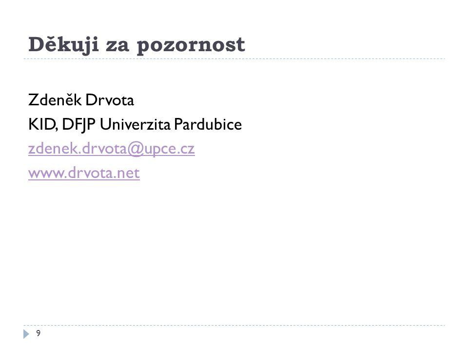 Děkuji za pozornost 9 Zdeněk Drvota KID, DFJP Univerzita Pardubice zdenek.drvota@upce.cz www.drvota.net