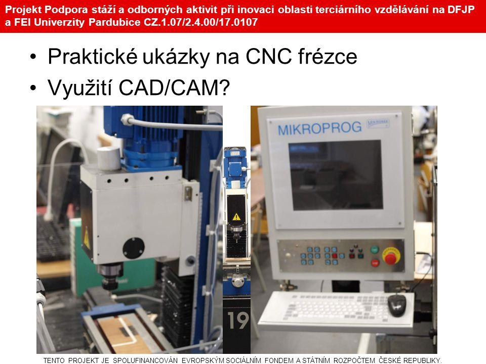 Projekt Podpora stáží a odborných aktivit při inovaci oblasti terciárního vzdělávání na DFJP a FEI Univerzity Pardubice CZ.1.07/2.4.00/17.0107 Praktické ukázky na CNC frézce Využití CAD/CAM.