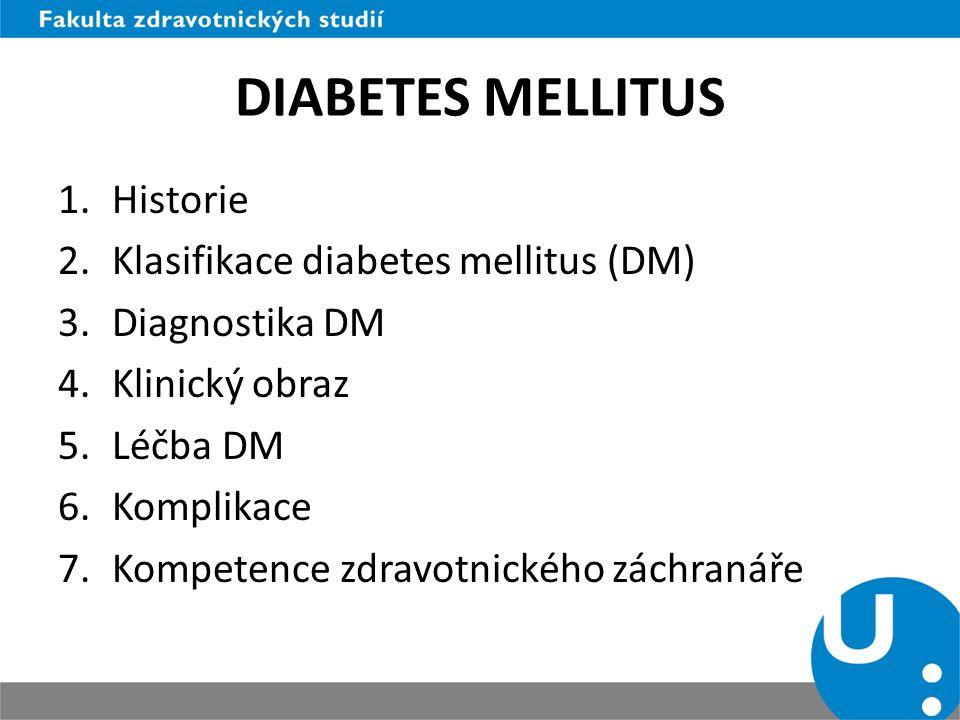 DIABETES MELLITUS 1.Historie 2.Klasifikace diabetes mellitus (DM) 3.Diagnostika DM 4.Klinický obraz 5.Léčba DM 6.Komplikace 7.Kompetence zdravotnickéh
