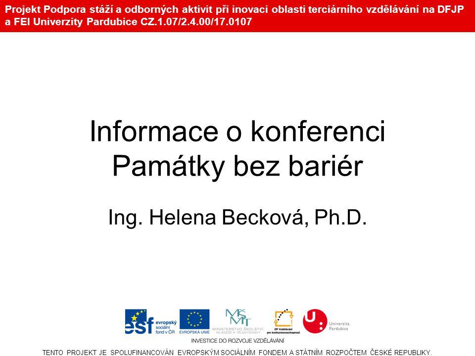 Projekt Podpora stáží a odborných aktivit při inovaci oblasti terciárního vzdělávání na DFJP a FEI Univerzity Pardubice CZ.1.07/2.4.00/17.0107 Informace o konferenci Památky bez bariér Ing.