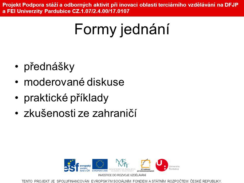 Projekt Podpora stáží a odborných aktivit při inovaci oblasti terciárního vzdělávání na DFJP a FEI Univerzity Pardubice CZ.1.07/2.4.00/17.0107 Formy jednání přednášky moderované diskuse praktické příklady zkušenosti ze zahraničí TENTO PROJEKT JE SPOLUFINANCOVÁN EVROPSKÝM SOCIÁLNÍM FONDEM A STÁTNÍM ROZPOČTEM ČESKÉ REPUBLIKY.