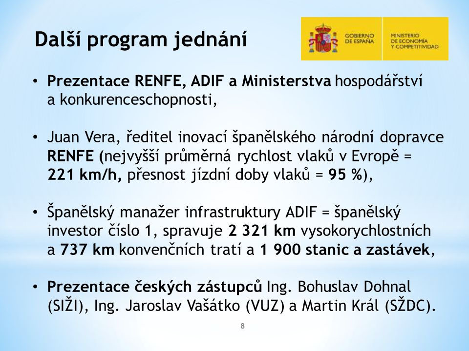 8 Další program jednání Prezentace RENFE, ADIF a Ministerstva hospodářství a konkurenceschopnosti, Juan Vera, ředitel inovací španělského národní dopravce RENFE (nejvyšší průměrná rychlost vlaků v Evropě = 221 km/h, přesnost jízdní doby vlaků = 95 %), Španělský manažer infrastruktury ADIF = španělský investor číslo 1, spravuje 2 321 km vysokorychlostních a 737 km konvenčních tratí a 1 900 stanic a zastávek, Prezentace českých zástupců Ing.