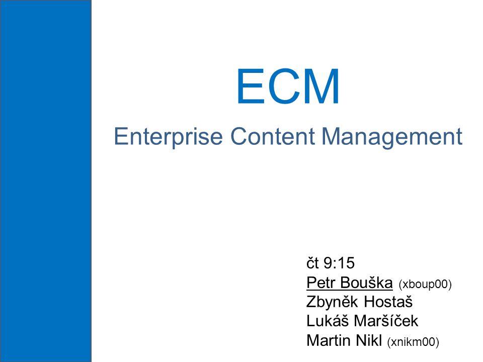 ECM Enterprise Content Management čt 9:15 Petr Bouška (xboup00) Zbyněk Hostaš Lukáš Maršíček Martin Nikl (xnikm00)