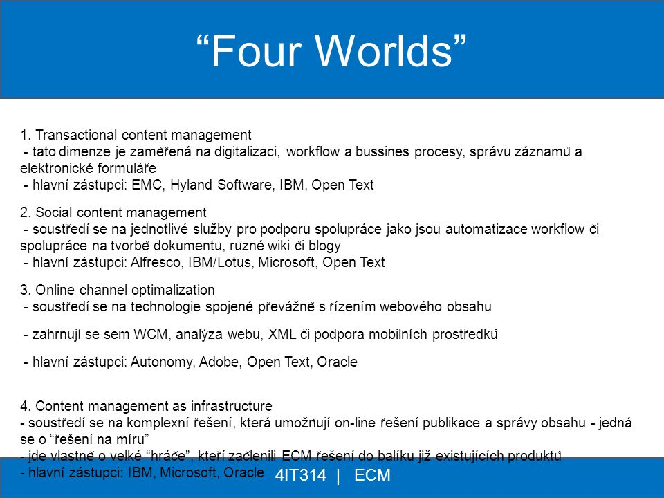 ** 4IT314 | ECM 1. Transactional content management - tato dimenze je zame ̌ r ̌ ená na digitalizaci, workflow a bussines procesy, správu záznamu ̊ a
