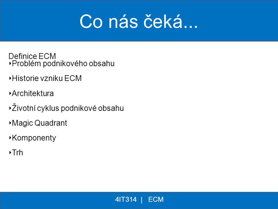 ** 4IT314 | ECM Co nás čeká... Definice ECM ‣ Problém podnikového obsahu ‣ Historie vzniku ECM ‣ Architektura ‣ Životní cyklus podnikové obsahu ‣ Magi