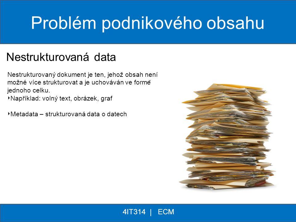 ** 4IT314 | ECM Problém podnikového obsahu Nestrukturovaná data Nestrukturovaný dokument je ten, jehož obsah není možné více strukturovat a je uchováv