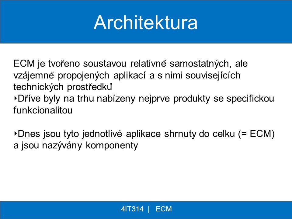 ** 4IT314 | ECM Architektura ECM je tvor ̌ eno soustavou relativne ̌ samostatných, ale vzájemne ̌ propojených aplikací a s nimi souvisejících technick