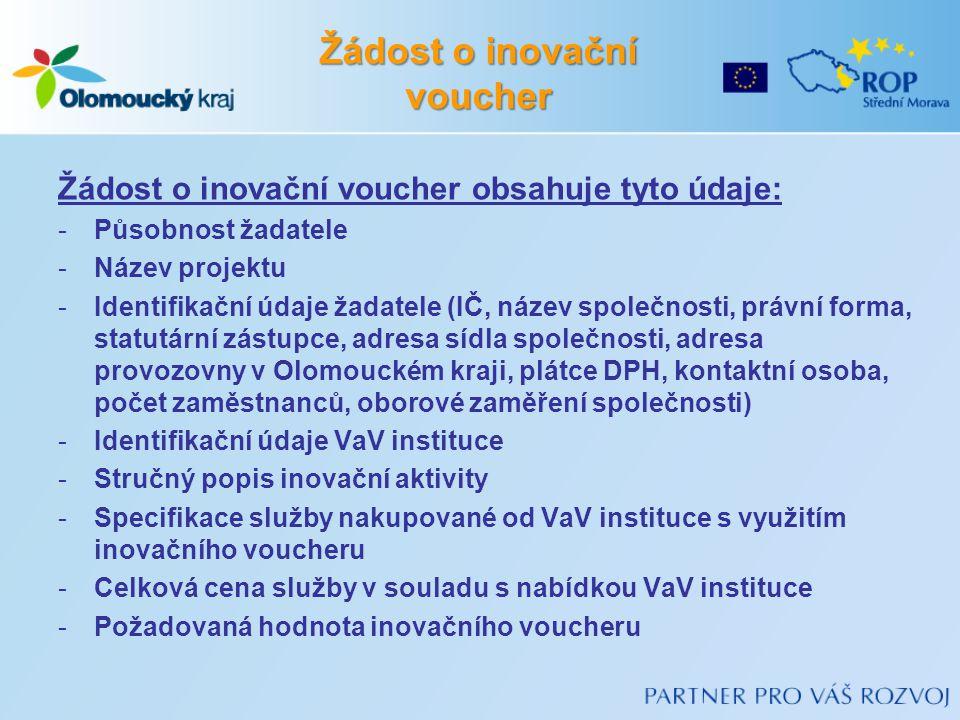 Žádost o inovační voucher Žádost o inovační voucher obsahuje tyto údaje: -Působnost žadatele -Název projektu -Identifikační údaje žadatele (IČ, název společnosti, právní forma, statutární zástupce, adresa sídla společnosti, adresa provozovny v Olomouckém kraji, plátce DPH, kontaktní osoba, počet zaměstnanců, oborové zaměření společnosti) -Identifikační údaje VaV instituce -Stručný popis inovační aktivity -Specifikace služby nakupované od VaV instituce s využitím inovačního voucheru -Celková cena služby v souladu s nabídkou VaV instituce -Požadovaná hodnota inovačního voucheru