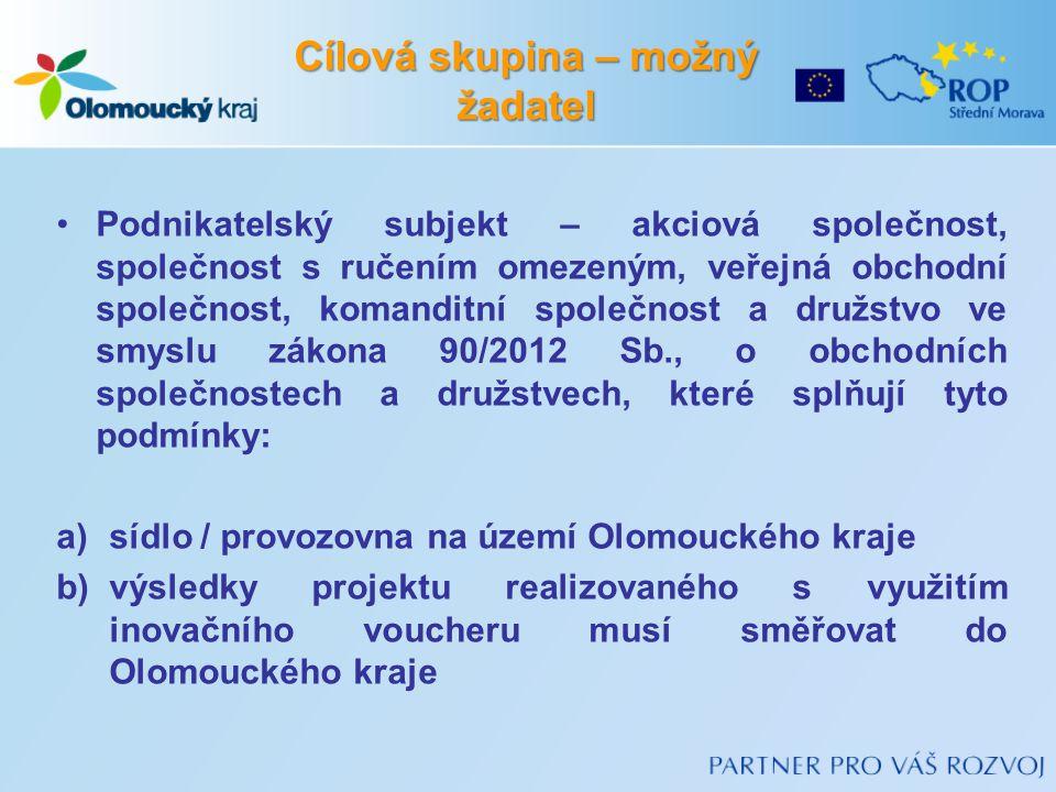 Podnikatelský subjekt – akciová společnost, společnost s ručením omezeným, veřejná obchodní společnost, komanditní společnost a družstvo ve smyslu zákona 90/2012 Sb., o obchodních společnostech a družstvech, které splňují tyto podmínky: a)sídlo / provozovna na území Olomouckého kraje b)výsledky projektu realizovaného s využitím inovačního voucheru musí směřovat do Olomouckého kraje Cílová skupina – možný žadatel