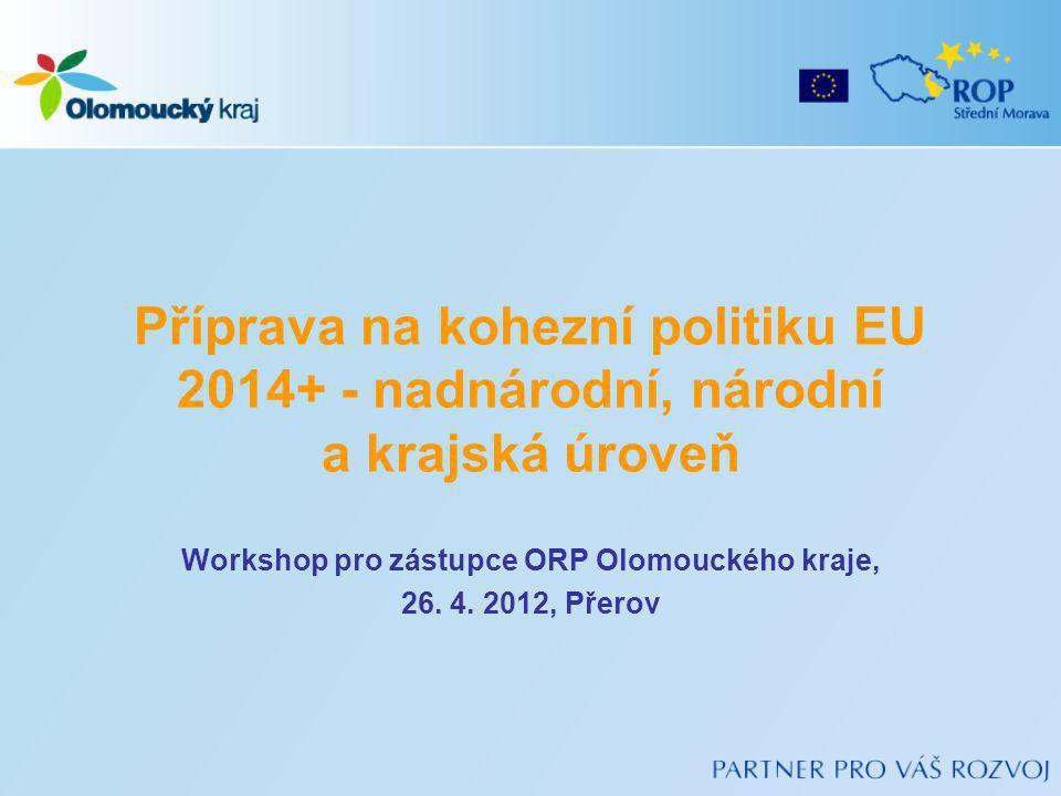 Příprava na kohezní politiku EU 2014+ - nadnárodní, národní a krajská úroveň Workshop pro zástupce ORP Olomouckého kraje, 26. 4. 2012, Přerov