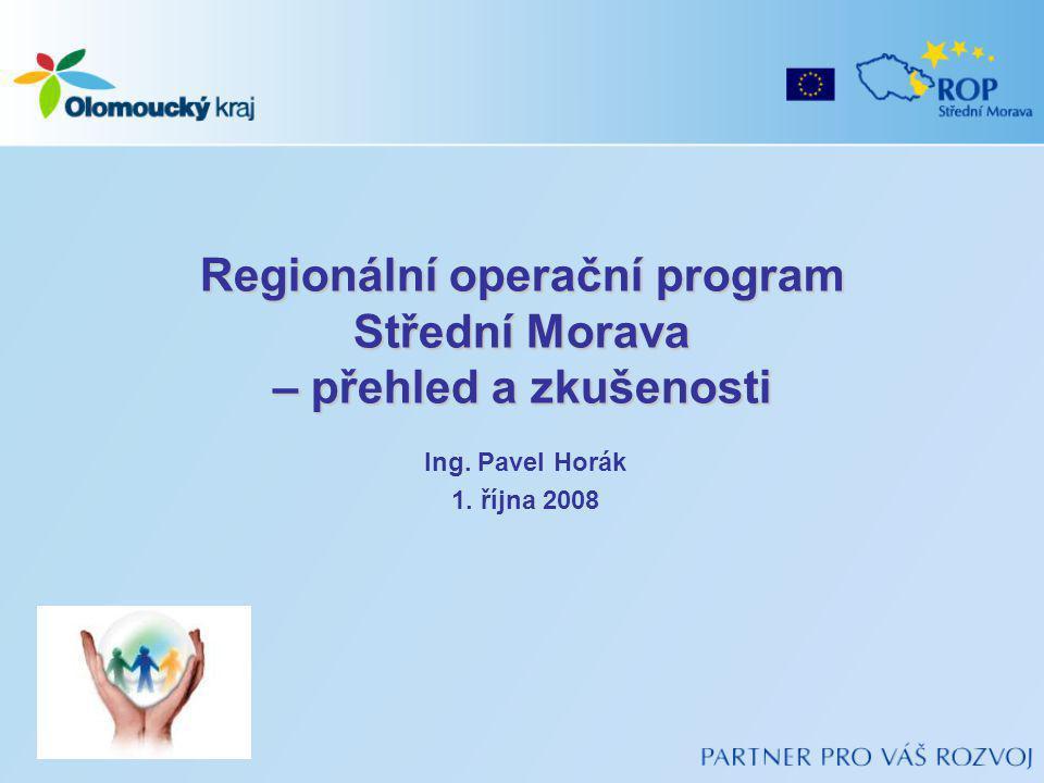 Regionální operační program Střední Morava – přehled a zkušenosti Ing. Pavel Horák 1. října 2008