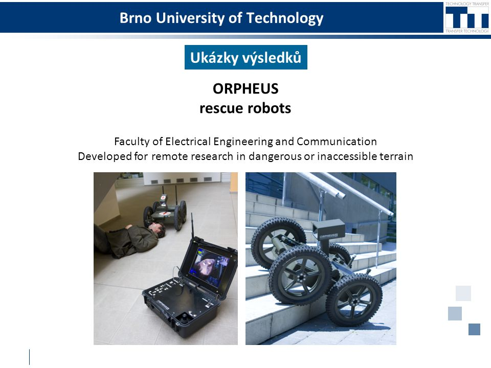 Brno University of Technology Ukázky výsledků ORPHEUS rescue robots Faculty of Electrical Engineering and Communication Developed for remote research