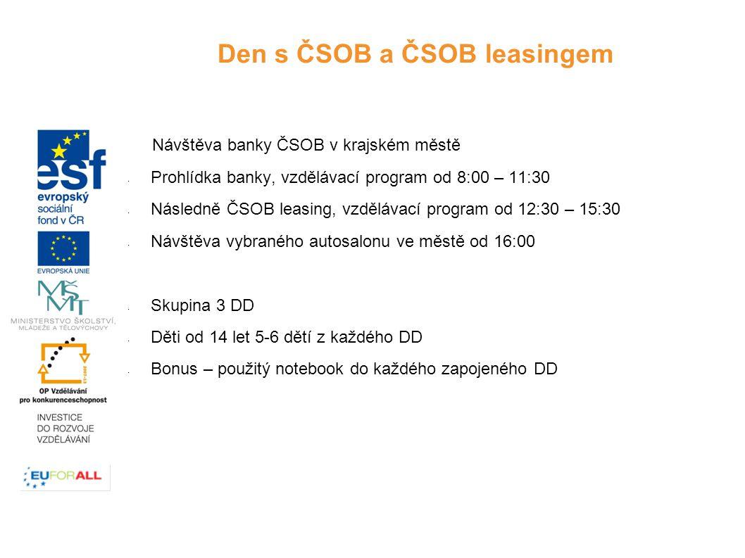 Návštěva banky ČSOB v krajském městě - Prohlídka banky, vzdělávací program od 8:00 – 11:30 - Následně ČSOB leasing, vzdělávací program od 12:30 – 15:30 - Návštěva vybraného autosalonu ve městě od 16:00 - Skupina 3 DD - Děti od 14 let 5-6 dětí z každého DD - Bonus – použitý notebook do každého zapojeného DD Den s ČSOB a ČSOB leasingem