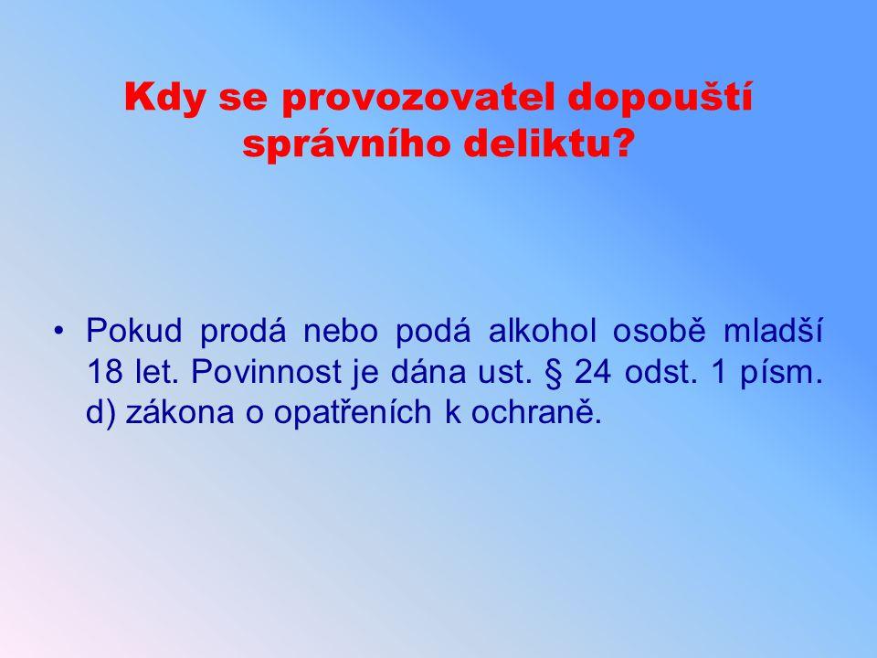 Kdy se provozovatel dopouští správního deliktu? Pokud prodá nebo podá alkohol osobě mladší 18 let. Povinnost je dána ust. § 24 odst. 1 písm. d) zákona