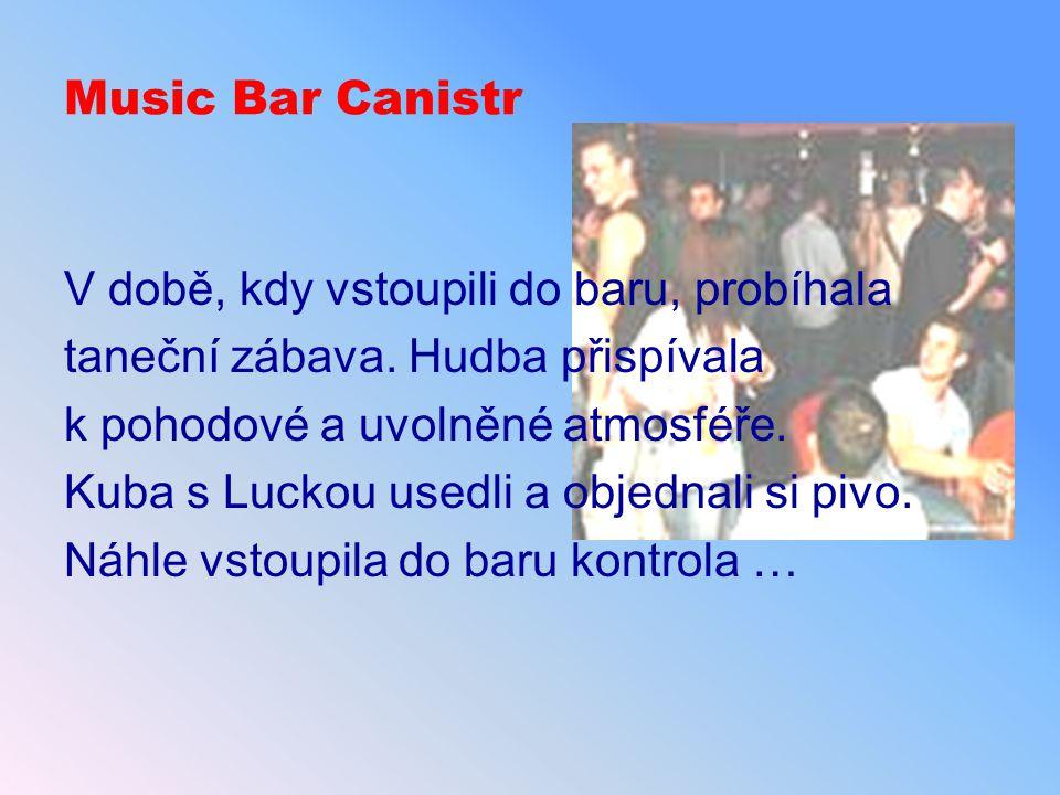 Music Bar Canistr V době, kdy vstoupili do baru, probíhala taneční zábava. Hudba přispívala k pohodové a uvolněné atmosféře. Kuba s Luckou usedli a ob