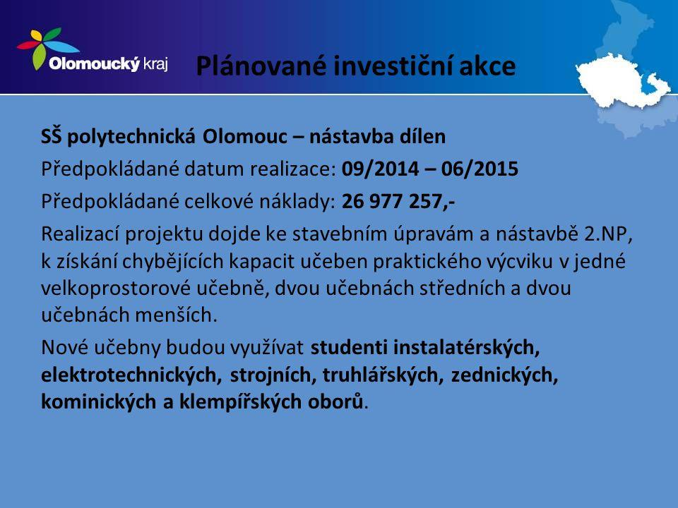 Plánované investiční akce SŠ polytechnická Olomouc – nástavba dílen Předpokládané datum realizace: 09/2014 – 06/2015 Předpokládané celkové náklady: 26 977 257,- Realizací projektu dojde ke stavebním úpravám a nástavbě 2.NP, k získání chybějících kapacit učeben praktického výcviku v jedné velkoprostorové učebně, dvou učebnách středních a dvou učebnách menších.