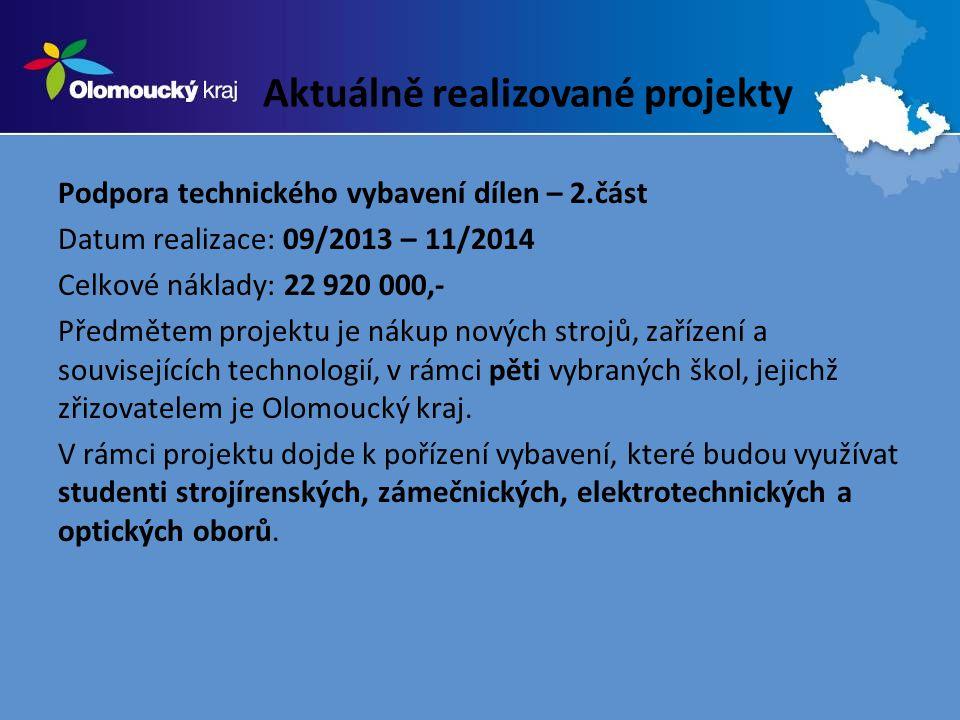 Aktuálně realizované projekty Podpora technického vybavení dílen – 2.část Datum realizace: 09/2013 – 11/2014 Celkové náklady: 22 920 000,- Předmětem projektu je nákup nových strojů, zařízení a souvisejících technologií, v rámci pěti vybraných škol, jejichž zřizovatelem je Olomoucký kraj.