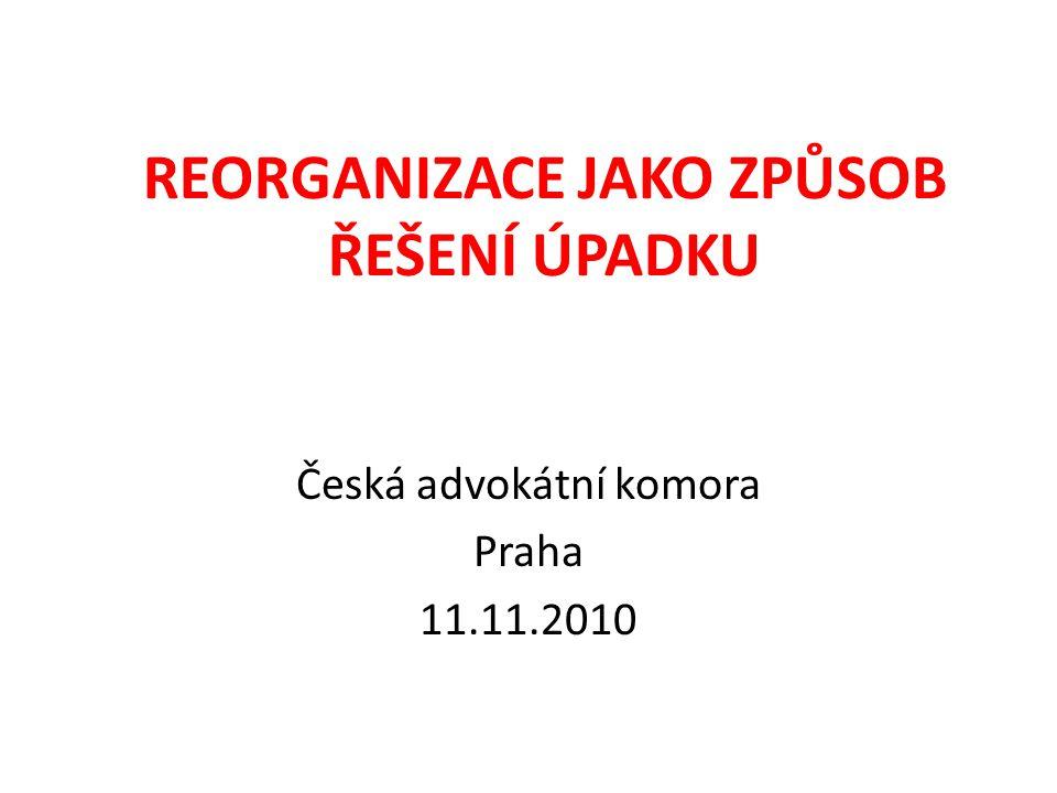 REORGANIZACE JAKO ZPŮSOB ŘEŠENÍ ÚPADKU Česká advokátní komora Praha 11.11.2010