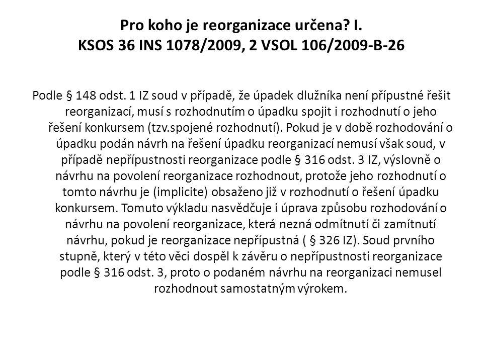 Pro koho je reorganizace určena? I. KSOS 36 INS 1078/2009, 2 VSOL 106/2009-B-26 Podle § 148 odst. 1 IZ soud v případě, že úpadek dlužníka není přípust