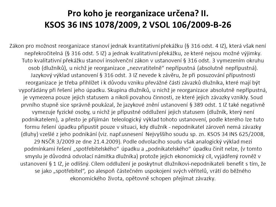 Pro koho je reorganizace určena? II. KSOS 36 INS 1078/2009, 2 VSOL 106/2009-B-26 Zákon pro možnost reorganizace stanoví jednak kvantitativní překážku
