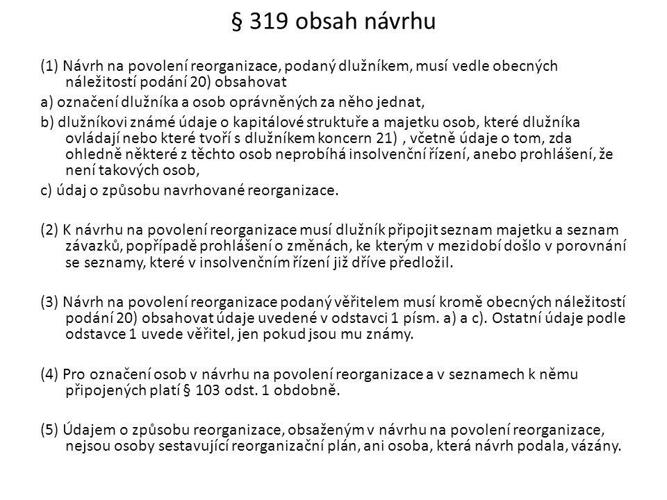 § 319 obsah návrhu (1) Návrh na povolení reorganizace, podaný dlužníkem, musí vedle obecných náležitostí podání 20) obsahovat a) označení dlužníka a o