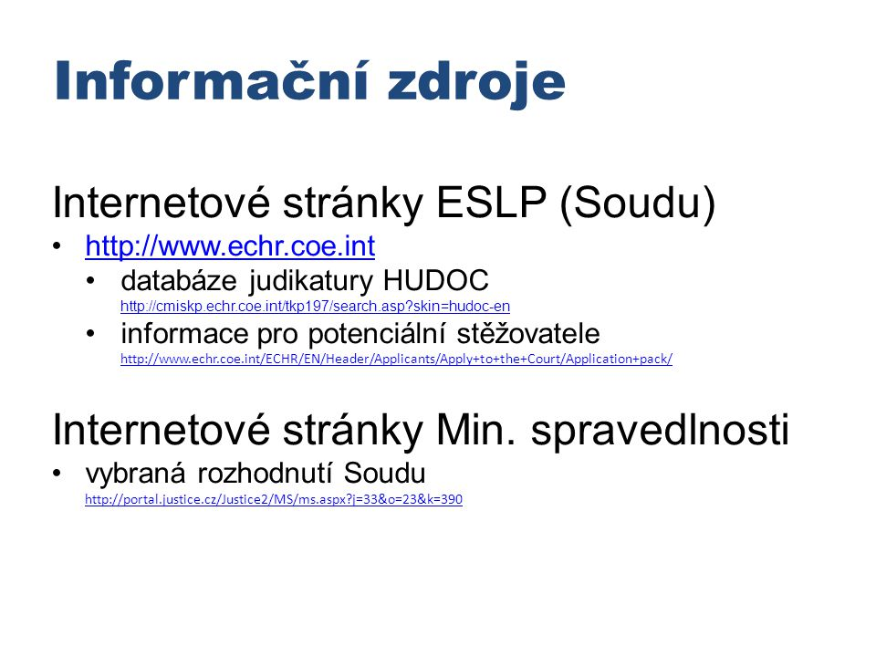 Informační zdroje Internetové stránky ESLP (Soudu) http://www.echr.coe.int databáze judikatury HUDOC http://cmiskp.echr.coe.int/tkp197/search.asp?skin=hudoc-en http://cmiskp.echr.coe.int/tkp197/search.asp?skin=hudoc-en informace pro potenciální stěžovatele http://www.echr.coe.int/ECHR/EN/Header/Applicants/Apply+to+the+Court/Application+pack/ http://www.echr.coe.int/ECHR/EN/Header/Applicants/Apply+to+the+Court/Application+pack/ Internetové stránky Min.