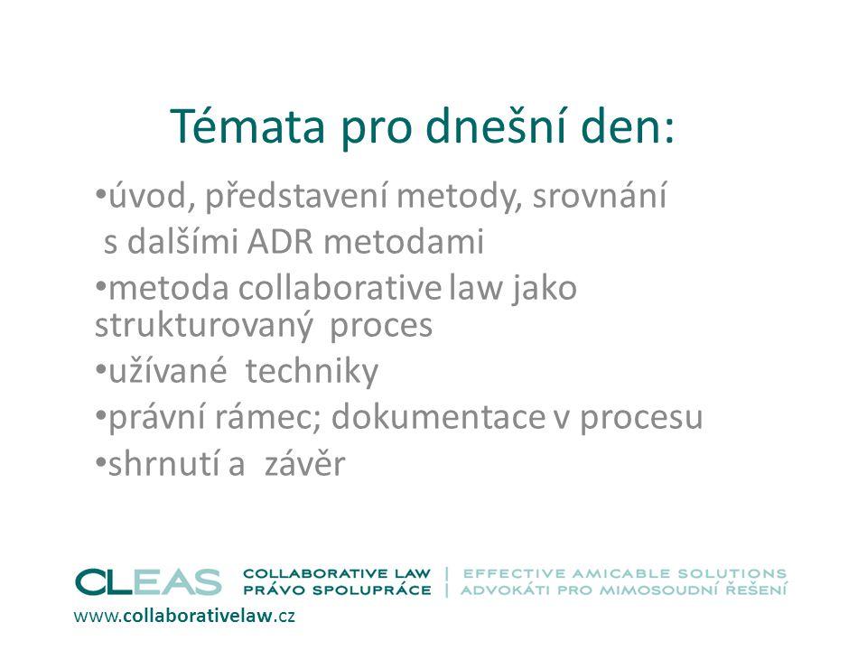 Témata pro dnešní den: úvod, představení metody, srovnání s dalšími ADR metodami metoda collaborative law jako strukturovaný proces užívané techniky právní rámec; dokumentace v procesu shrnutí a závěr www.collaborativelaw.cz