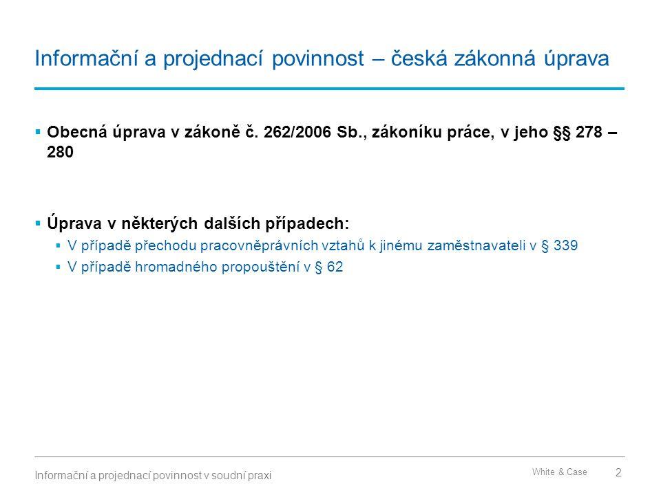 White & Case Informační a projednací povinnost – česká zákonná úprava  Obecná úprava v zákoně č. 262/2006 Sb., zákoníku práce, v jeho §§ 278 – 280 