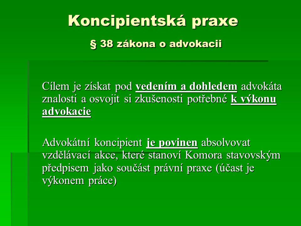 Koncipientská praxe § 38 zákona o advokacii Cílem je získat pod vedením a dohledem advokáta znalosti a osvojit si zkušenosti potřebné k výkonu advokacie Advokátní koncipient je povinen absolvovat vzdělávací akce, které stanoví Komora stavovským předpisem jako součást právní praxe (účast je výkonem práce)