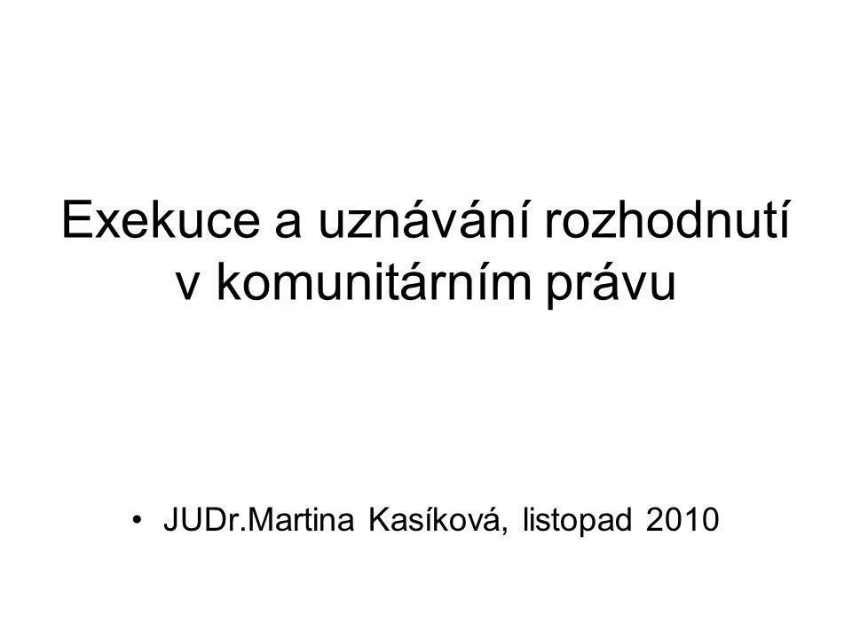 Exekuce a uznávání rozhodnutí v komunitárním právu JUDr.Martina Kasíková, listopad 2010