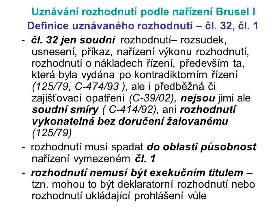Uznávání rozhodnutí podle nařízení Brusel I Definice uznávaného rozhodnutí – čl. 32, čl. 1 - čl. 32 jen soudní rozhodnutí– rozsudek, usnesení, příkaz,