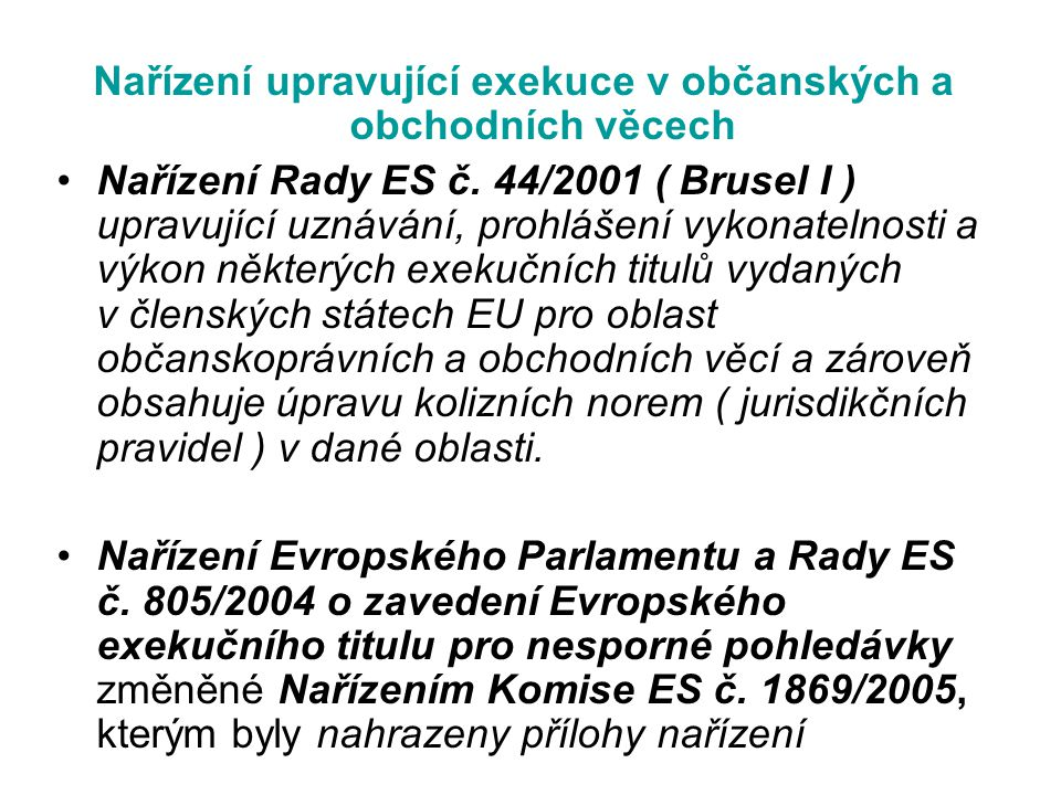 Nařízení upravující exekuce v občanských a obchodních věcech Nařízení Rady ES č. 44/2001 ( Brusel I ) upravující uznávání, prohlášení vykonatelnosti a