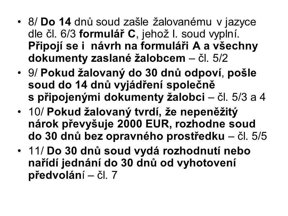8/ Do 14 dnů soud zašle žalovanému v jazyce dle čl. 6/3 formulář C, jehož I. soud vyplní. Připojí se i návrh na formuláři A a všechny dokumenty zaslan